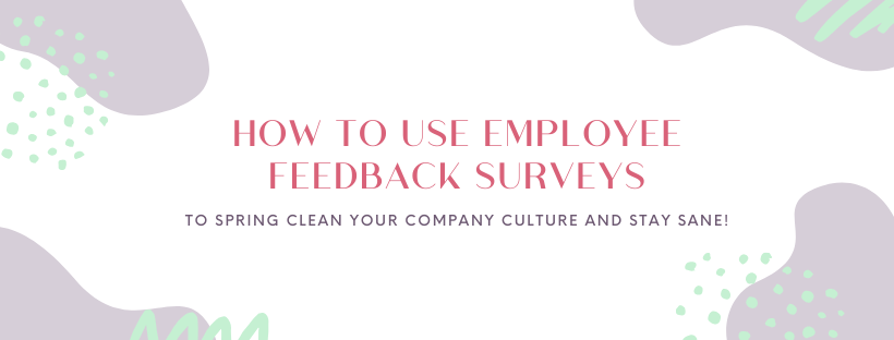 How to Use Employee Feedback Surveys to Spring Clean Your Company Culture and Stay Sane!